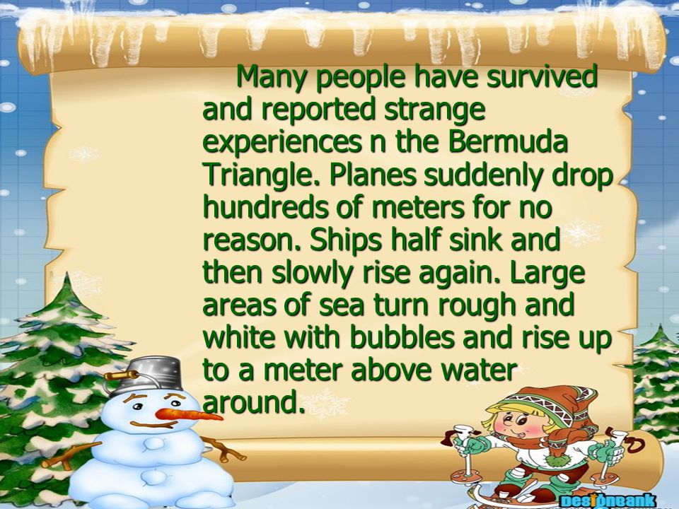 Many people have survived and reported strange experiences n the Bermuda Triangle. Planes suddenly drop hundreds of meters for no reason. Ships half s