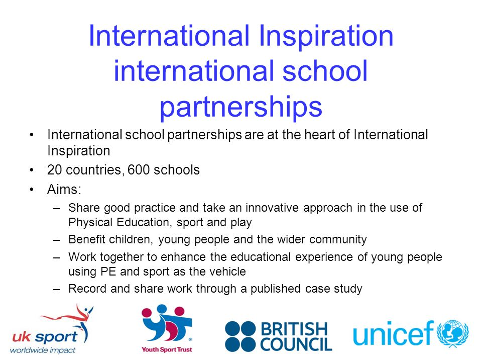 International Inspiration international school partnerships International school partnerships are at the heart of International Inspiration 20 countries, 600 schools Aims: –Share good practice and take an innovative approach in the use of Physical Education, sport and play –Benefit children, young people and the wider community –Work together to enhance the educational experience of young people using PE and sport as the vehicle –Record and share work through a published case study