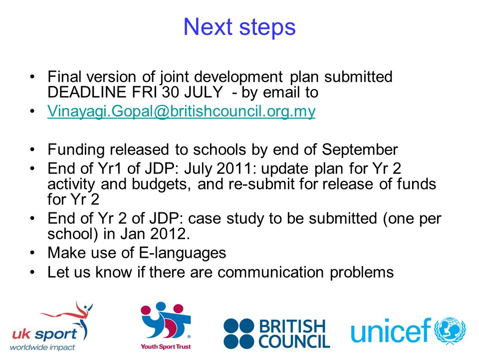 Next steps Final version of joint development plan submitted DEADLINE FRI 30 JULY - by  to Funding released to schools by end of September End of Yr1 of JDP: July 2011: update plan for Yr 2 activity and budgets, and re-submit for release of funds for Yr 2 End of Yr 2 of JDP: case study to be submitted (one per school) in Jan 2012.