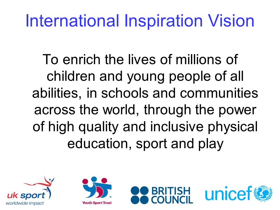 International Inspiration Vision To enrich the lives of millions of children and young people of all abilities, in schools and communities across the