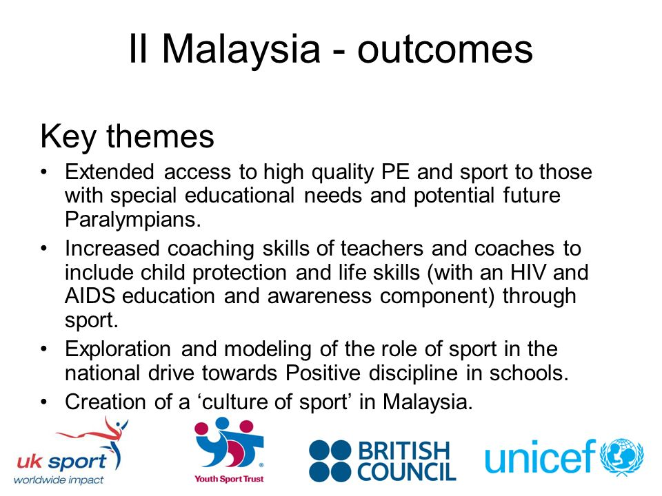 II Malaysia - outcomes Key themes Extended access to high quality PE and sport to those with special educational needs and potential future Paralympians.