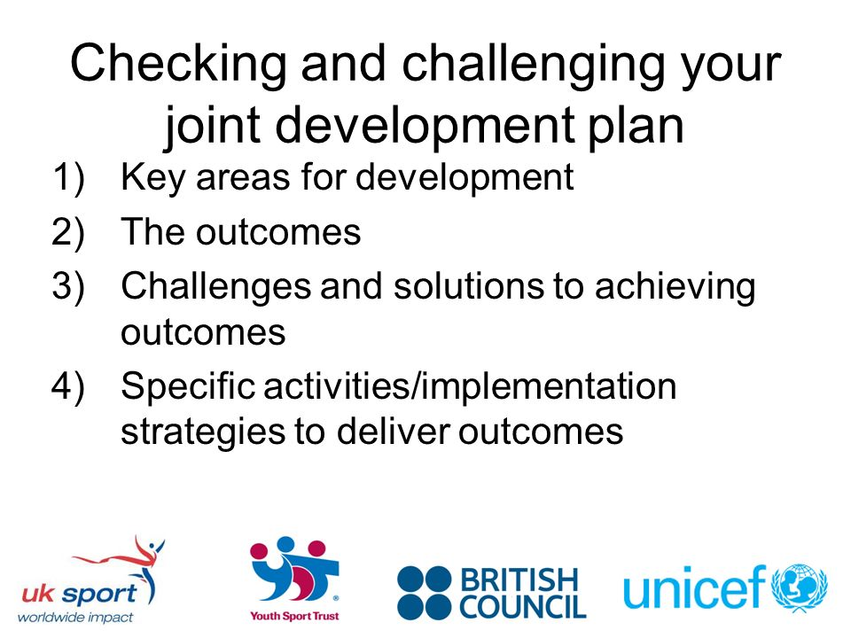 Checking and challenging your joint development plan 1)Key areas for development 2)The outcomes 3)Challenges and solutions to achieving outcomes 4)Specific activities/implementation strategies to deliver outcomes