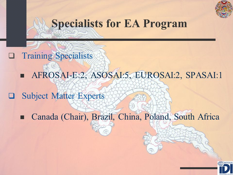 Specialists for EA Program Training Specialists AFROSAI-E:2, ASOSAI:5, EUROSAI:2, SPASAI:1 Subject Matter Experts Canada (Chair), Brazil, China, Poland, South Africa