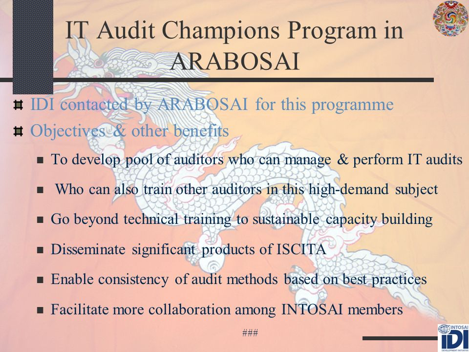 IT Audit Champions Program in ARABOSAI IDI contacted by ARABOSAI for this programme Objectives & other benefits To develop pool of auditors who can manage & perform IT audits Who can also train other auditors in this high-demand subject Go beyond technical training to sustainable capacity building Disseminate significant products of ISCITA Enable consistency of audit methods based on best practices Facilitate more collaboration among INTOSAI members ###