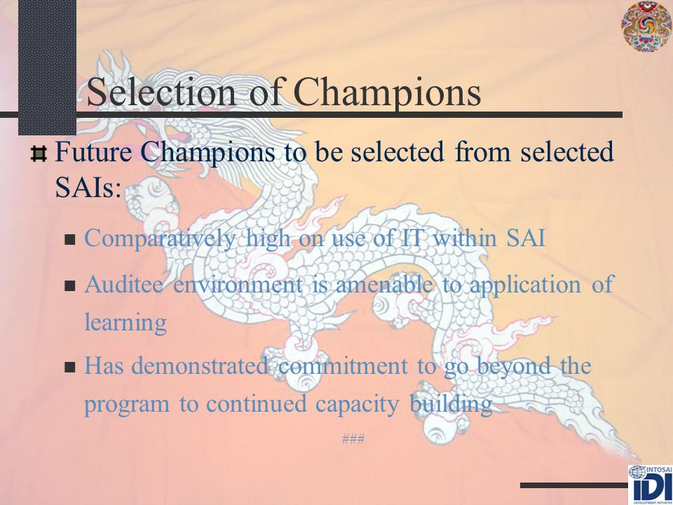 Selection of Champions Future Champions to be selected from selected SAIs: Comparatively high on use of IT within SAI Auditee environment is amenable to application of learning Has demonstrated commitment to go beyond the program to continued capacity building ###