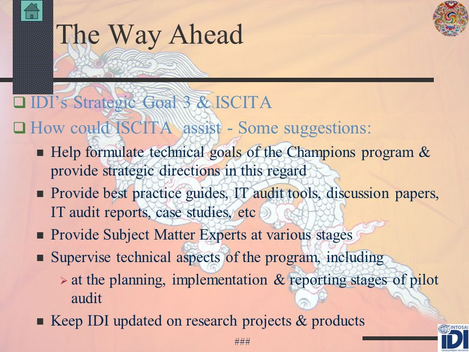 The Way Ahead IDIs Strategic Goal 3 & ISCITA How could ISCITA assist - Some suggestions: Help formulate technical goals of the Champions program & provide strategic directions in this regard Provide best practice guides, IT audit tools, discussion papers, IT audit reports, case studies, etc Provide Subject Matter Experts at various stages Supervise technical aspects of the program, including at the planning, implementation & reporting stages of pilot audit Keep IDI updated on research projects & products ###