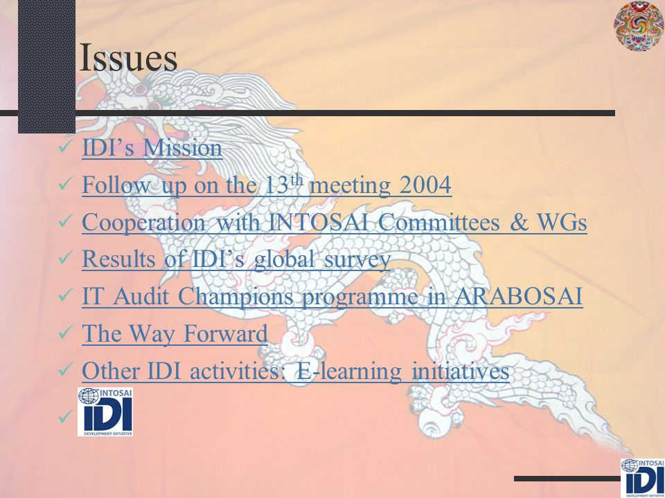 Issues IDIs Mission Follow up on the 13 th meeting 2004 Follow up on the 13 th meeting 2004 Cooperation with INTOSAI Committees & WGs Results of IDIs global survey IT Audit Champions programme in ARABOSAI The Way Forward Other IDI activities: E-learning initiatives c