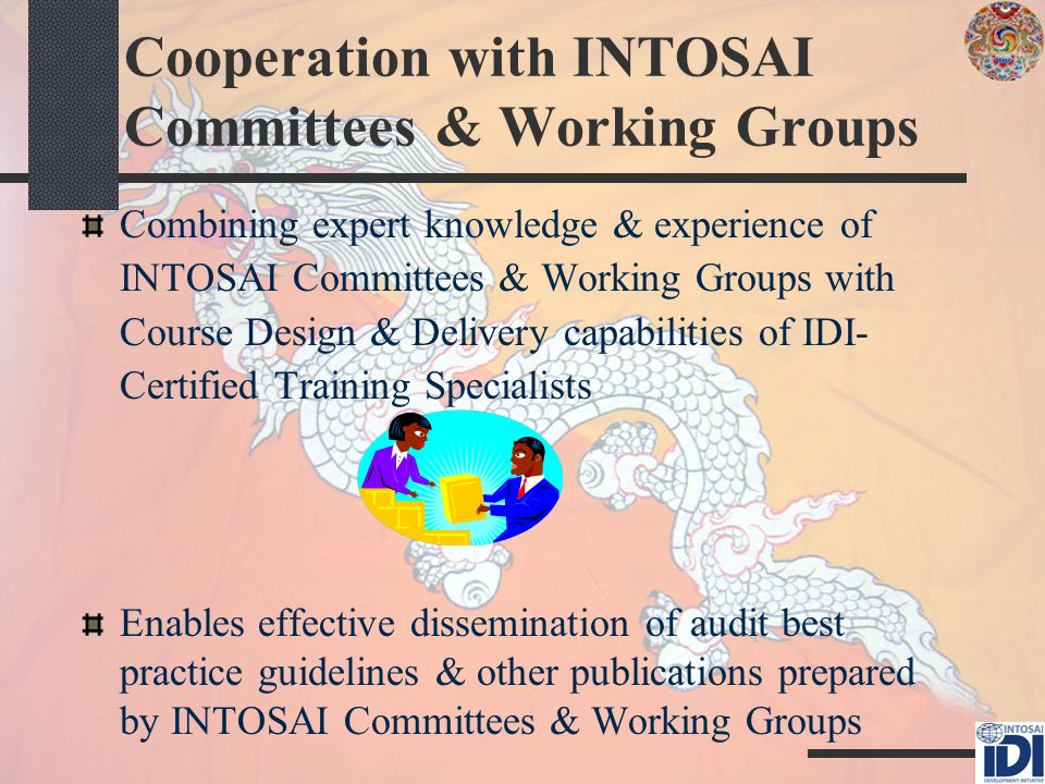Cooperation with INTOSAI Committees & Working Groups Combining expert knowledge & experience of INTOSAI Committees & Working Groups with Course Design & Delivery capabilities of IDI- Certified Training Specialists Enables effective dissemination of audit best practice guidelines & other publications prepared by INTOSAI Committees & Working Groups