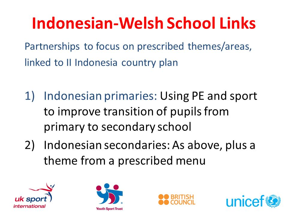Indonesian-Welsh School Links Partnerships to focus on prescribed themes/areas, linked to II Indonesia country plan 1)Indonesian primaries: Using PE and sport to improve transition of pupils from primary to secondary school 2)Indonesian secondaries: As above, plus a theme from a prescribed menu