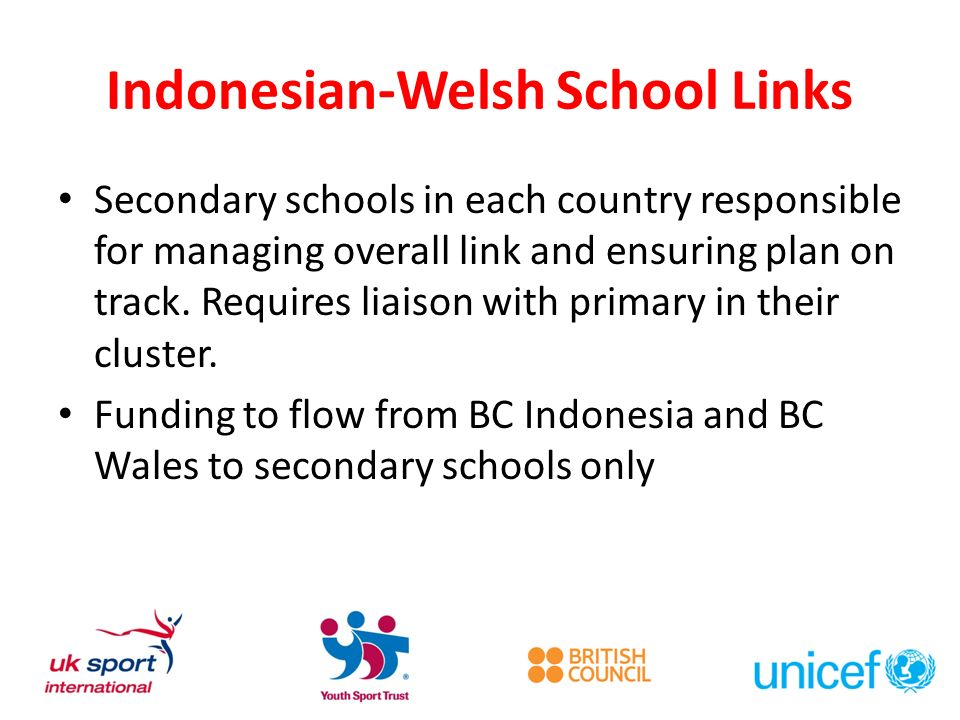Indonesian-Welsh School Links Secondary schools in each country responsible for managing overall link and ensuring plan on track. Requires liaison wit