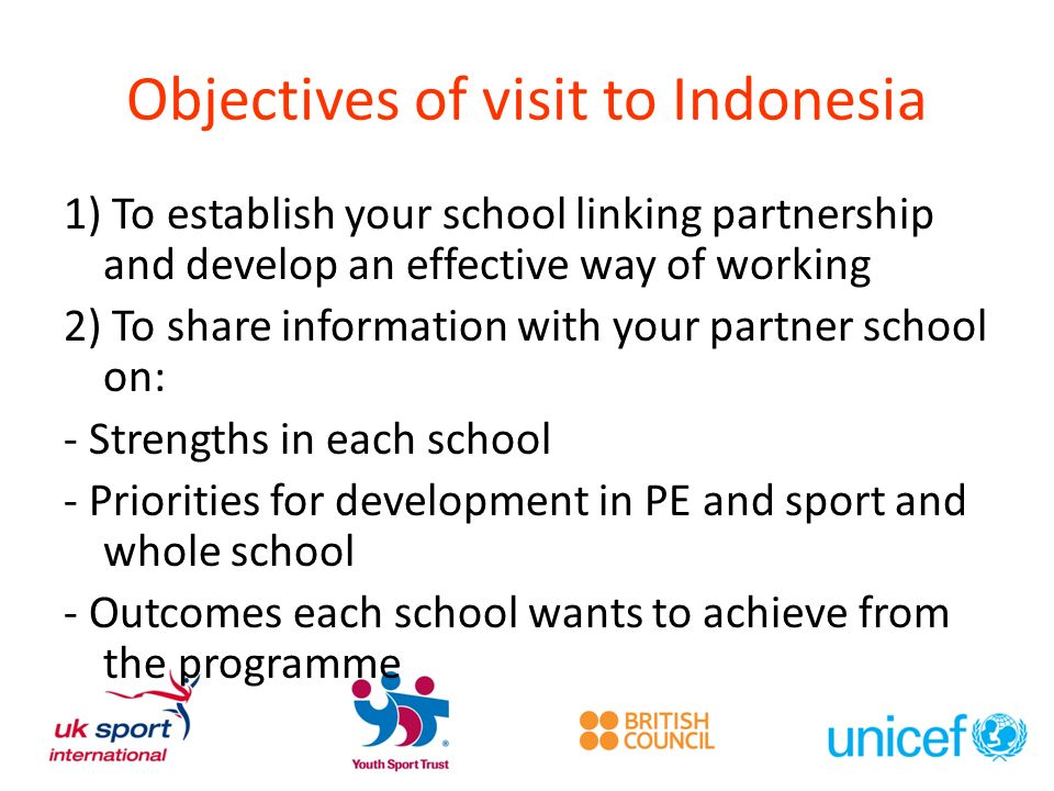 Objectives of visit to Indonesia 1) To establish your school linking partnership and develop an effective way of working 2) To share information with your partner school on: - Strengths in each school - Priorities for development in PE and sport and whole school - Outcomes each school wants to achieve from the programme