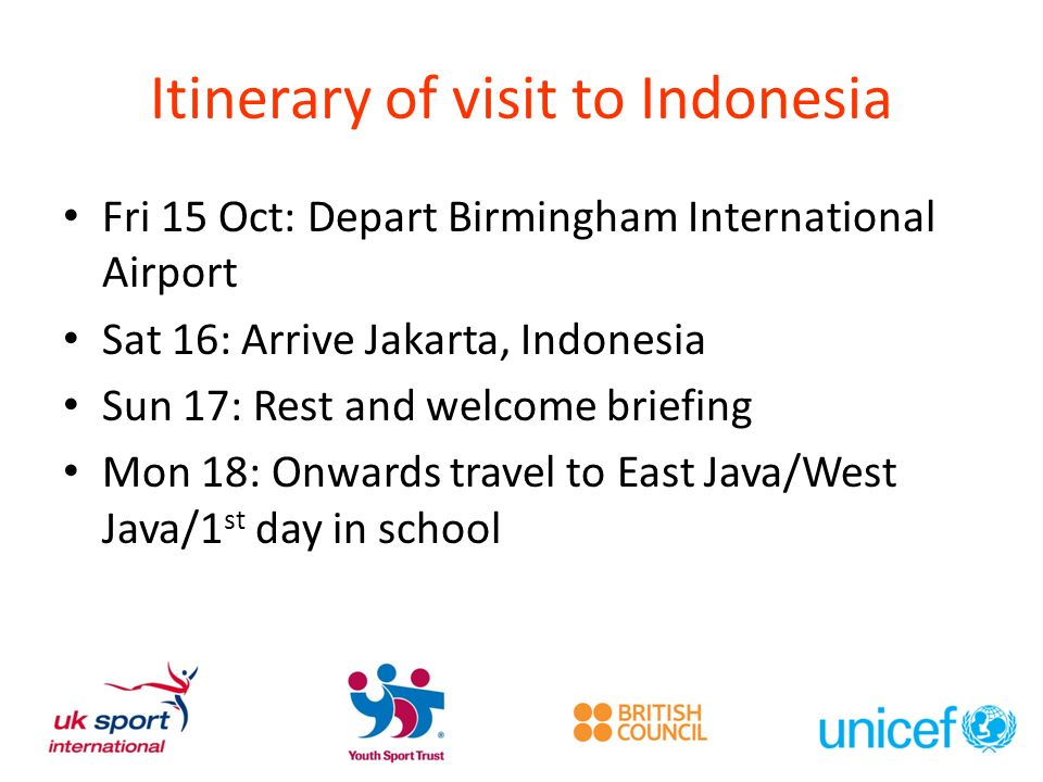 Itinerary of visit to Indonesia Fri 15 Oct: Depart Birmingham International Airport Sat 16: Arrive Jakarta, Indonesia Sun 17: Rest and welcome briefing Mon 18: Onwards travel to East Java/West Java/1 st day in school
