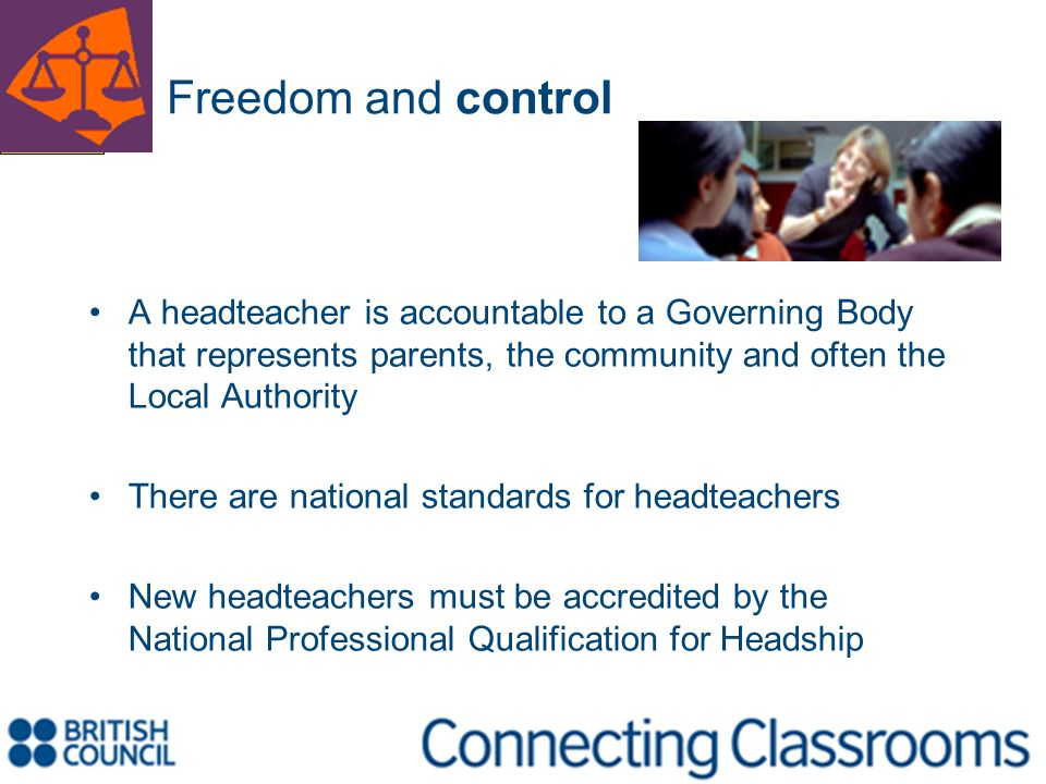 Freedom and control A headteacher is accountable to a Governing Body that represents parents, the community and often the Local Authority There are na