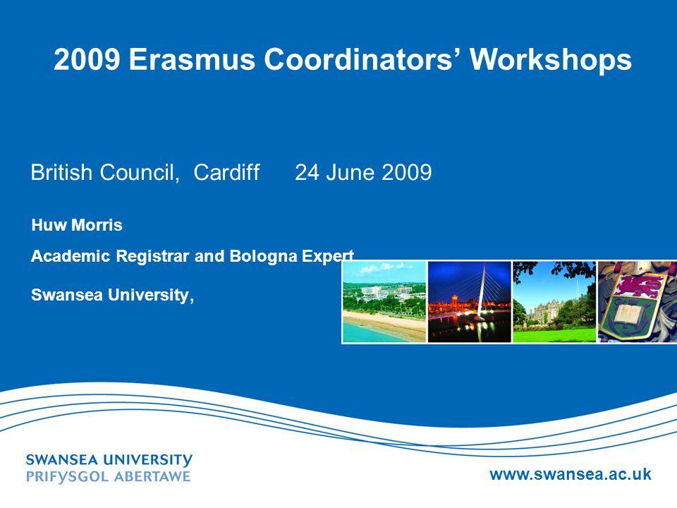 www.swansea.ac.uk 2009 Erasmus Coordinators Workshops British Council, Cardiff 24 June 2009 Huw Morris Academic Registrar and Bologna Expert Swansea U