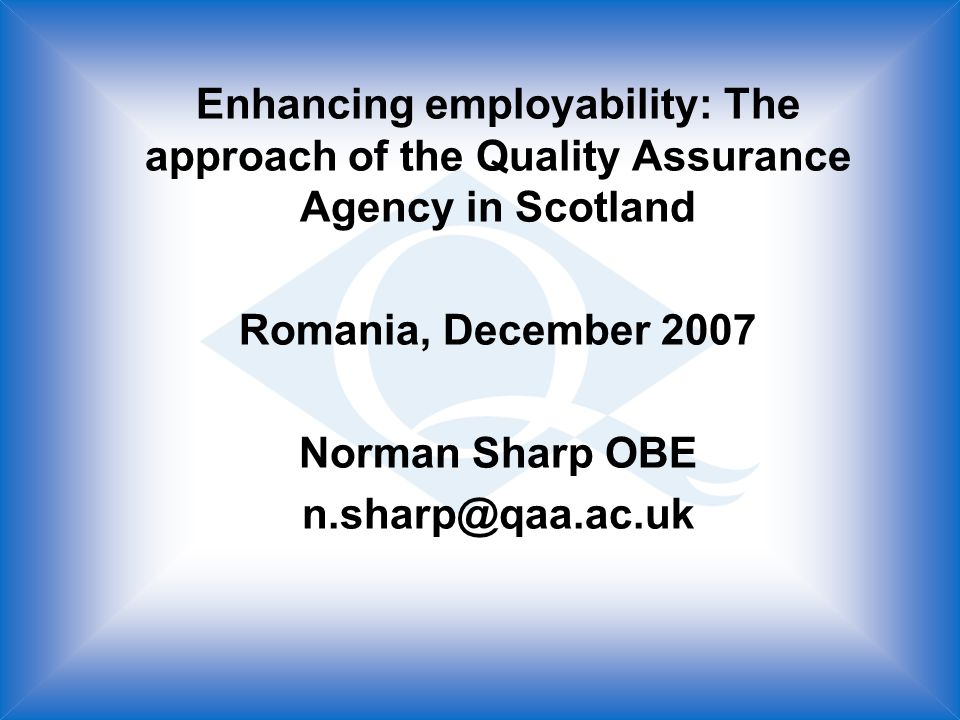 Enhancing employability: The approach of the Quality Assurance Agency in Scotland Romania, December 2007 Norman Sharp OBE