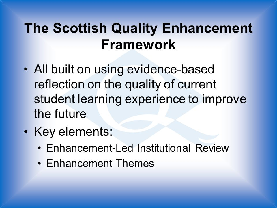 The Scottish Quality Enhancement Framework All built on using evidence-based reflection on the quality of current student learning experience to improve the future Key elements: Enhancement-Led Institutional Review Enhancement Themes