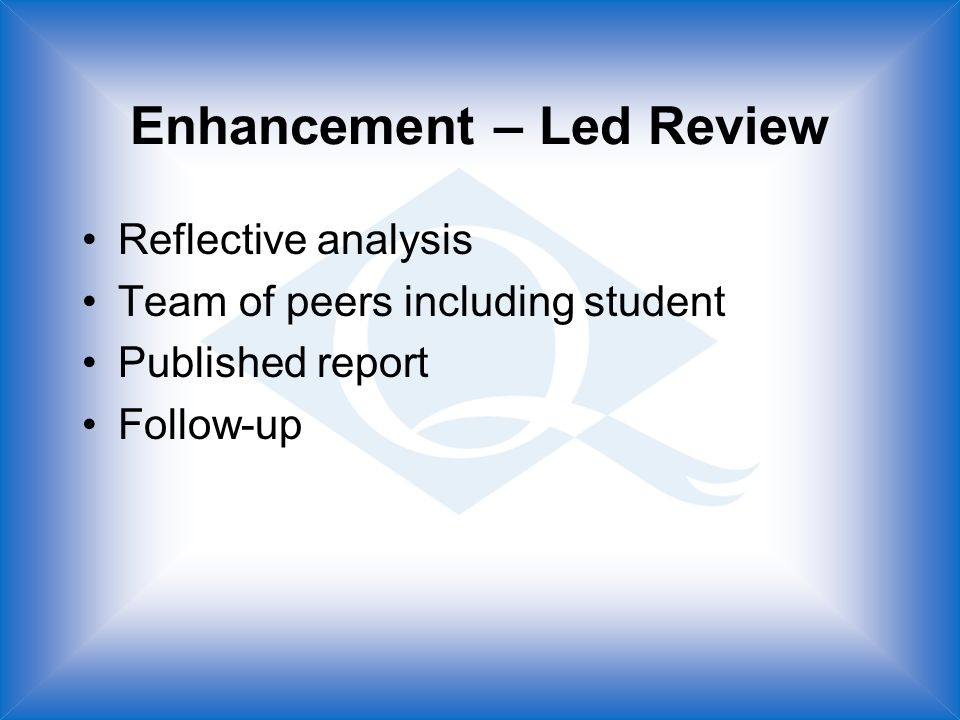 Enhancement – Led Review Reflective analysis Team of peers including student Published report Follow-up