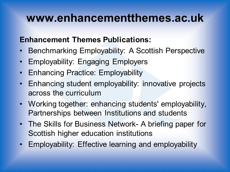 Enhancement Themes Publications: Benchmarking Employability: A Scottish Perspective Employability: Engaging Employers Enhancing Practice: Employability Enhancing student employability: innovative projects across the curriculum Working together: enhancing students employability, Partnerships between Institutions and students The Skills for Business Network- A briefing paper for Scottish higher education institutions Employability: Effective learning and employability