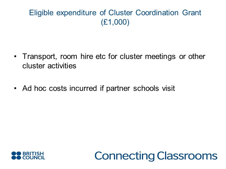 Eligible expenditure of Cluster Coordination Grant (£1,000) Transport, room hire etc for cluster meetings or other cluster activities Ad hoc costs incurred if partner schools visit