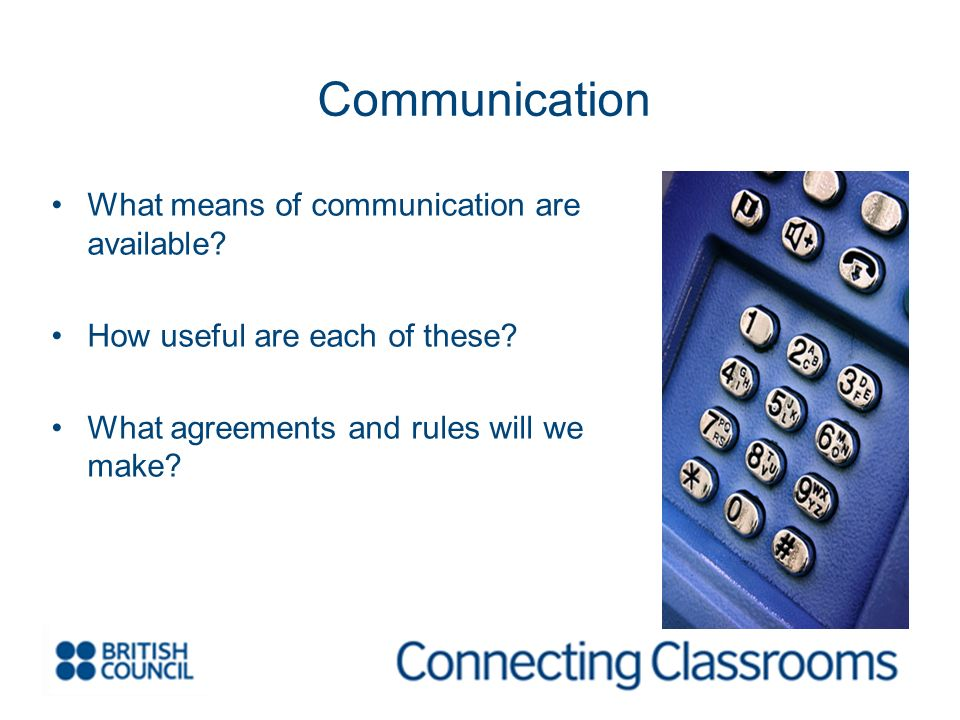 Communication What means of communication are available? How useful are each of these? What agreements and rules will we make?