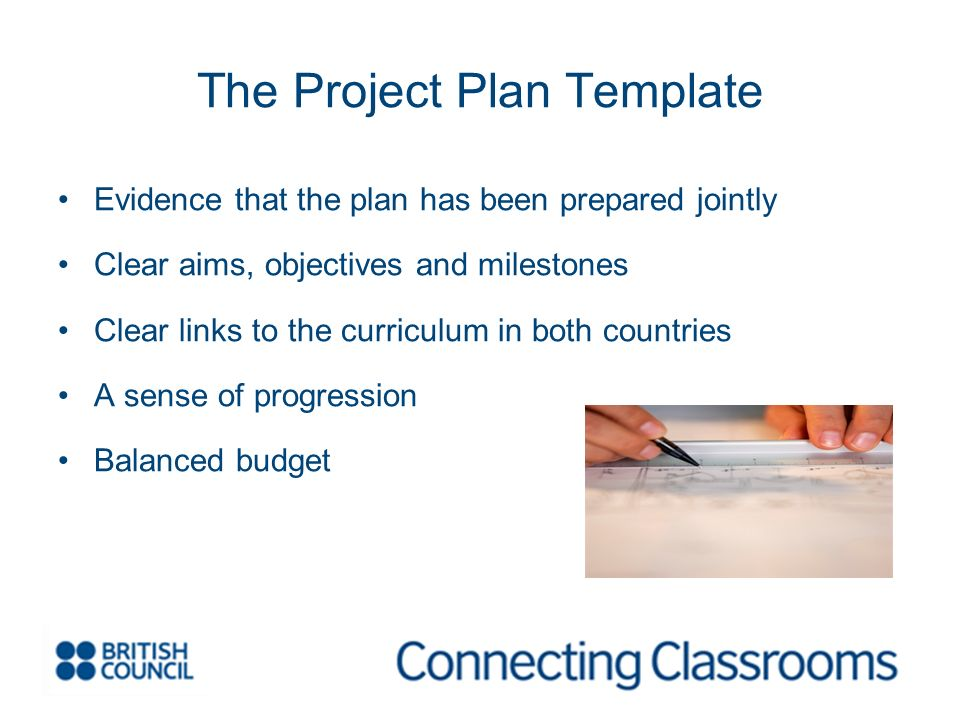 The Project Plan Template Evidence that the plan has been prepared jointly Clear aims, objectives and milestones Clear links to the curriculum in both countries A sense of progression Balanced budget