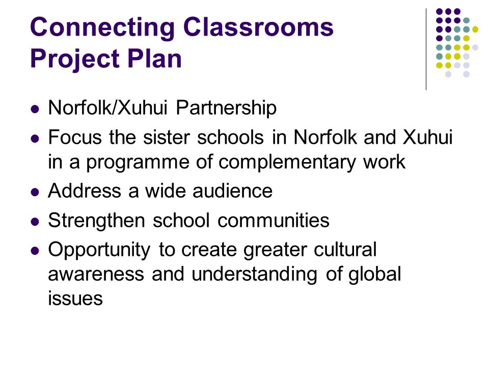 Connecting Classrooms Project Plan Norfolk/Xuhui Partnership Focus the sister schools in Norfolk and Xuhui in a programme of complementary work Addres