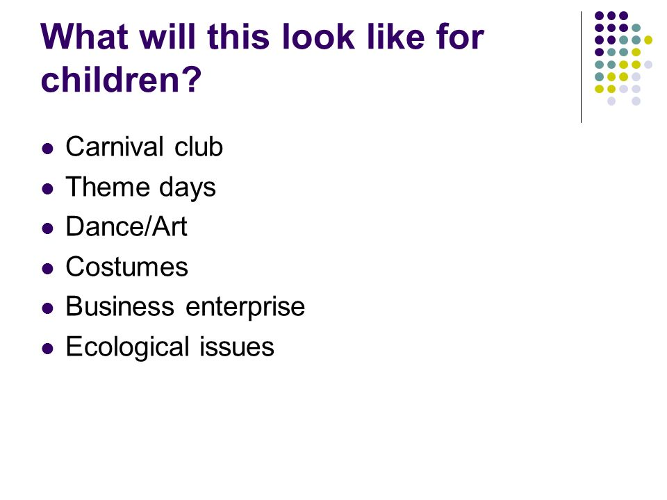 What will this look like for children? Carnival club Theme days Dance/Art Costumes Business enterprise Ecological issues