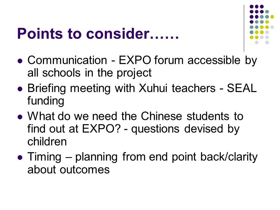 Points to consider…… Communication - EXPO forum accessible by all schools in the project Briefing meeting with Xuhui teachers - SEAL funding What do w