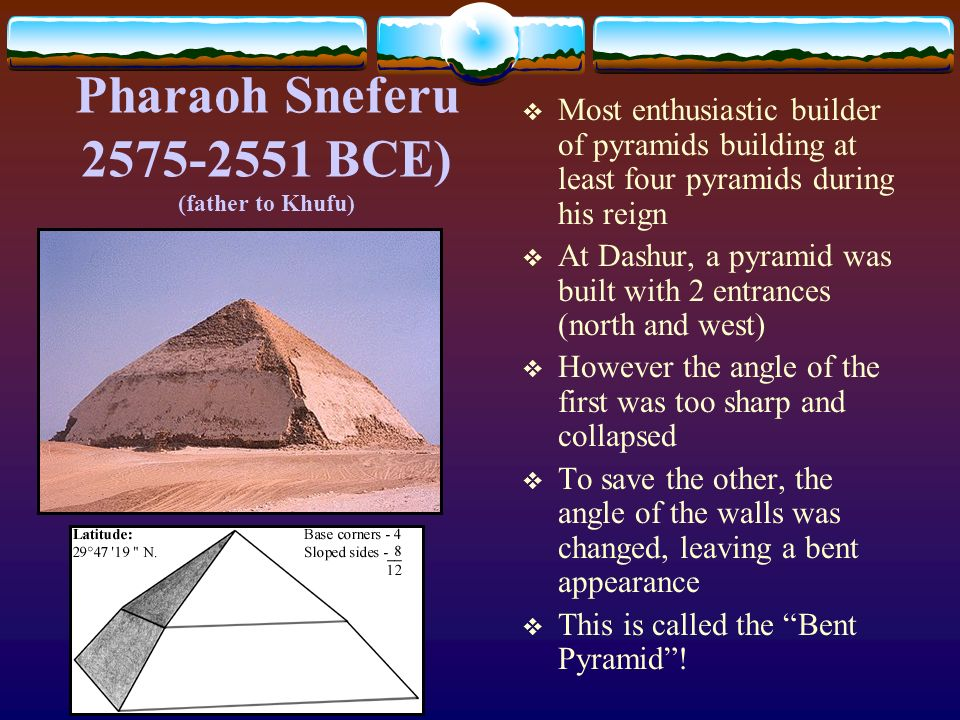 Pharaoh Sneferu 2575-2551 BCE) (father to Khufu) Most enthusiastic builder of pyramids building at least four pyramids during his reign At Dashur, a p