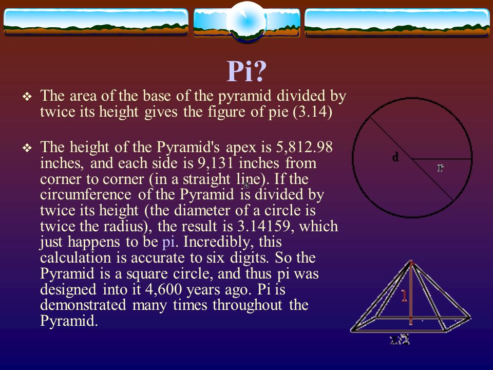 The area of the base of the pyramid divided by twice its height gives the figure of pie (3.14) The height of the Pyramid's apex is 5,812.98 inches, an