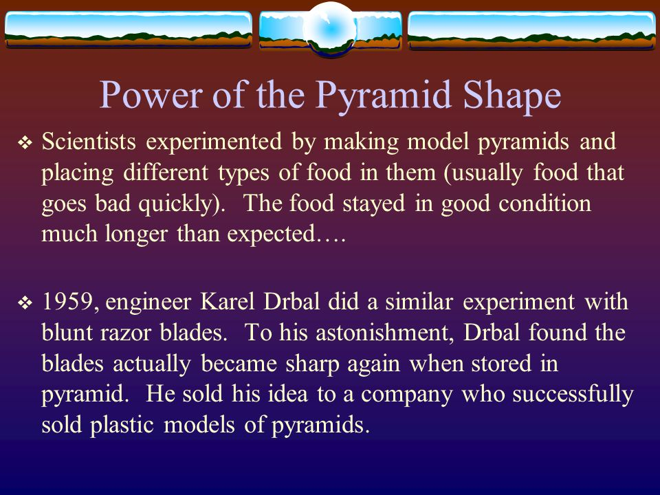 Power of the Pyramid Shape Scientists experimented by making model pyramids and placing different types of food in them (usually food that goes bad qu