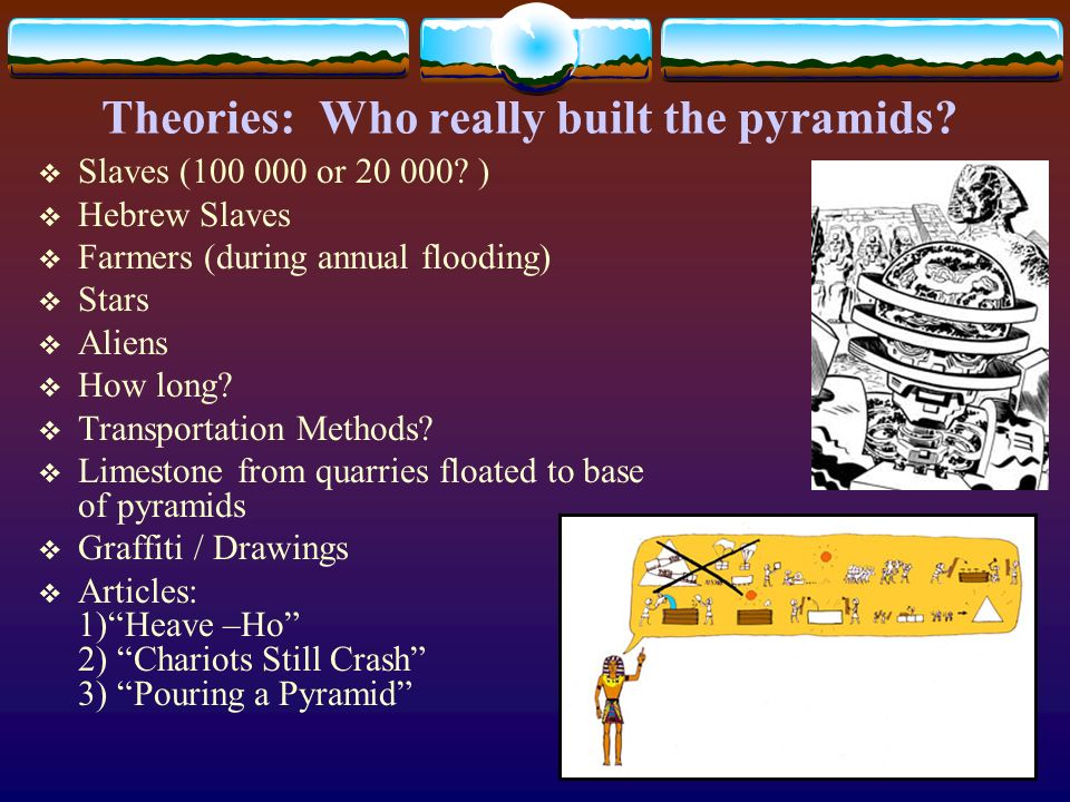 Theories: Who really built the pyramids? Slaves (100 000 or 20 000? ) Hebrew Slaves Farmers (during annual flooding) Stars Aliens How long? Transporta
