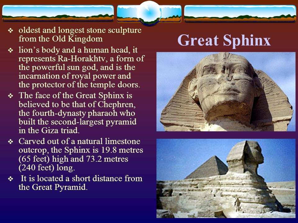 Great Sphinx oldest and longest stone sculpture from the Old Kingdom lions body and a human head, it represents Ra-Horakhtv, a form of the powerful su