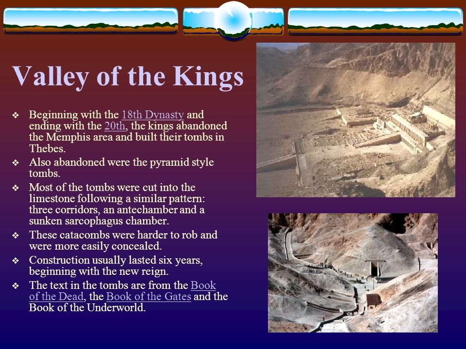 Valley of the Kings Beginning with the 18th Dynasty and ending with the 20th, the kings abandoned the Memphis area and built their tombs in Thebes.18t
