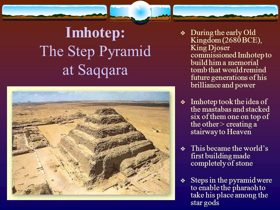 Imhotep: The Step Pyramid at Saqqara During the early Old Kingdom (2680 BCE), King Djoser commissioned Imhotep to build him a memorial tomb that would
