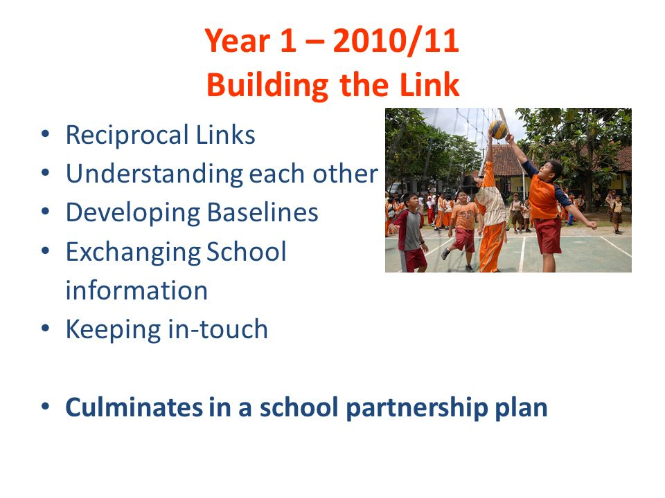 Year 1 – 2010/11 Building the Link Reciprocal Links Understanding each other Developing Baselines Exchanging School information Keeping in-touch Culminates in a school partnership plan