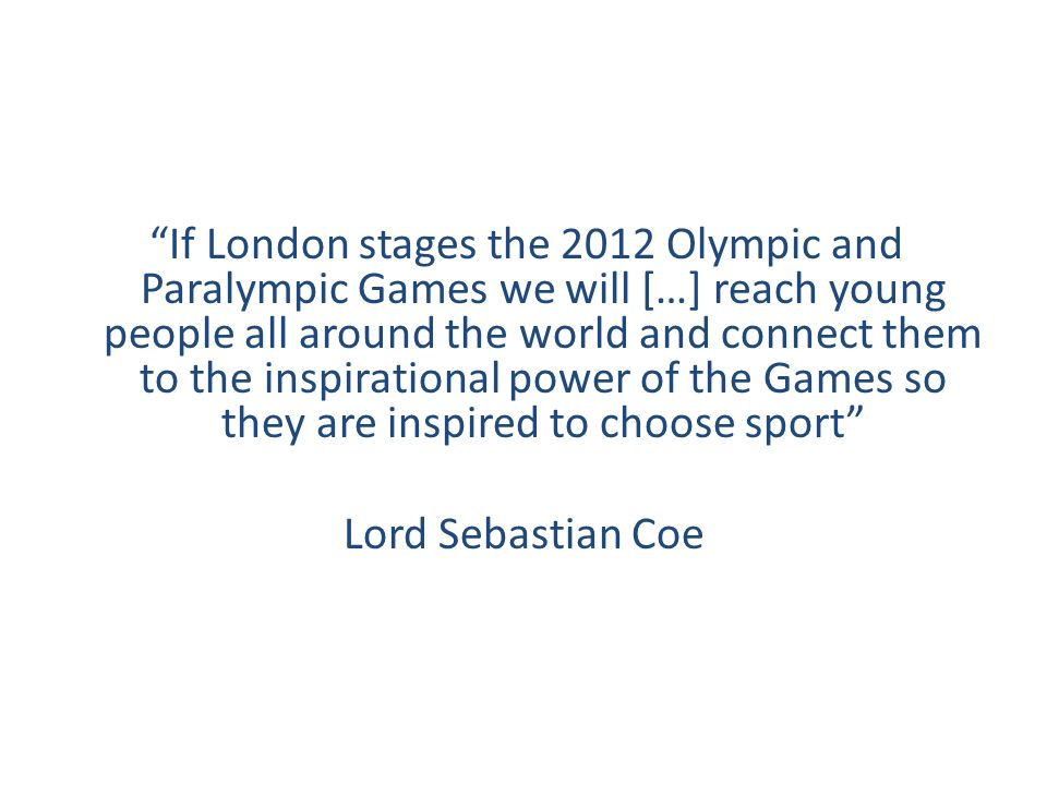 If London stages the 2012 Olympic and Paralympic Games we will […] reach young people all around the world and connect them to the inspirational power of the Games so they are inspired to choose sport Lord Sebastian Coe