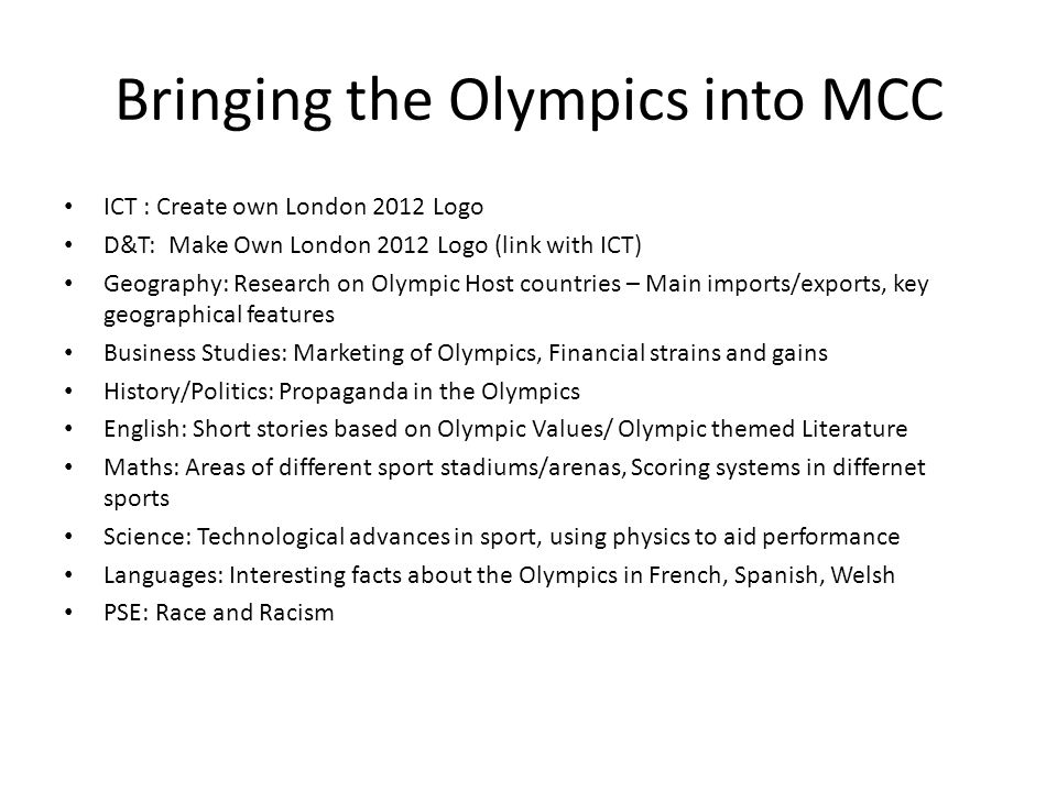 Bringing the Olympics into MCC ICT : Create own London 2012 Logo D&T: Make Own London 2012 Logo (link with ICT) Geography: Research on Olympic Host co