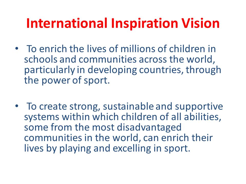 International Inspiration Vision To enrich the lives of millions of children in schools and communities across the world, particularly in developing countries, through the power of sport.