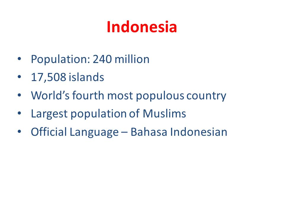 Indonesia Population: 240 million 17,508 islands Worlds fourth most populous country Largest population of Muslims Official Language – Bahasa Indonesian