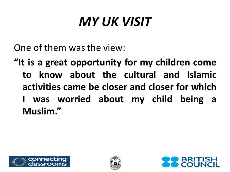 MY UK VISIT One of them was the view: It is a great opportunity for my children come to know about the cultural and Islamic activities came be closer and closer for which I was worried about my child being a Muslim.
