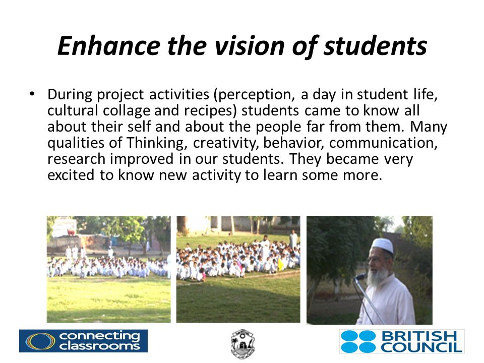 Enhance the vision of students During project activities (perception, a day in student life, cultural collage and recipes) students came to know all about their self and about the people far from them.