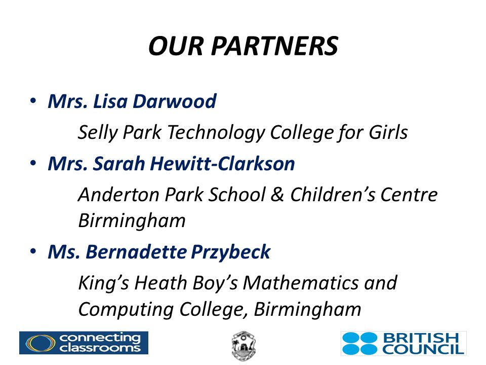 OUR PARTNERS Mrs. Lisa Darwood Selly Park Technology College for Girls Mrs.
