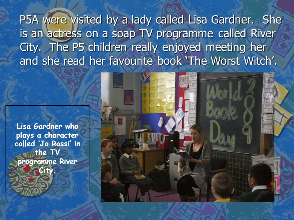 P5A were visited by a lady called Lisa Gardner. She is an actress on a soap TV programme called River City. The P5 children really enjoyed meeting her