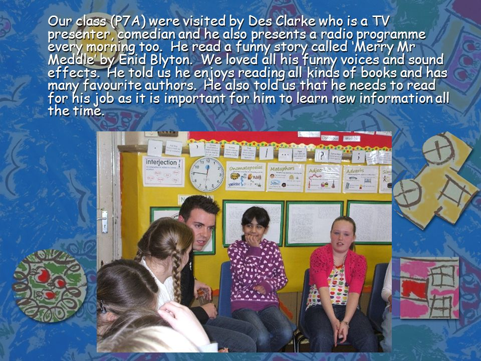 Our class (P7A) were visited by Des Clarke who is a TV presenter, comedian and he also presents a radio programme every morning too. He read a funny s