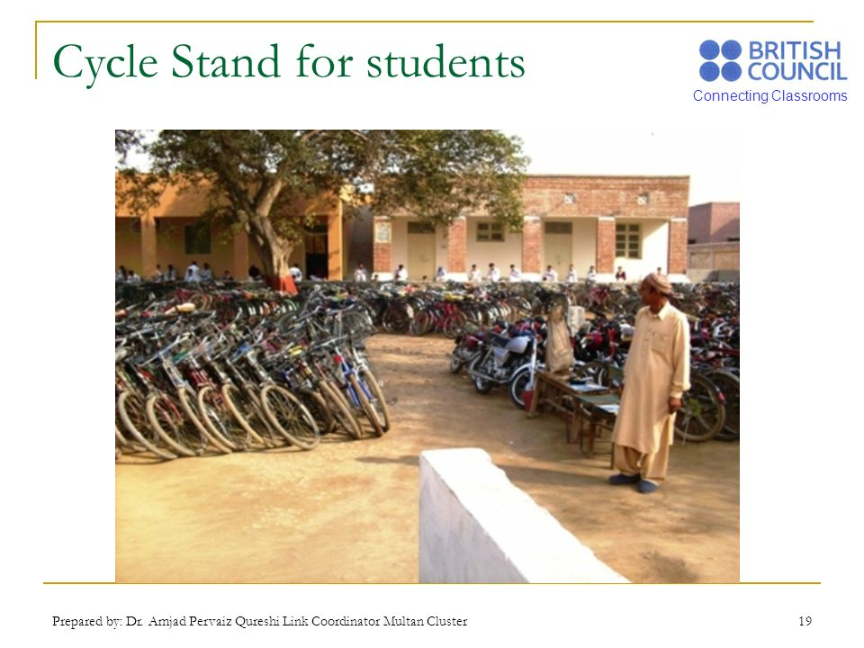 Connecting Classrooms Prepared by: Dr. Amjad Pervaiz Qureshi Link Coordinator Multan Cluster 19 Cycle Stand for students