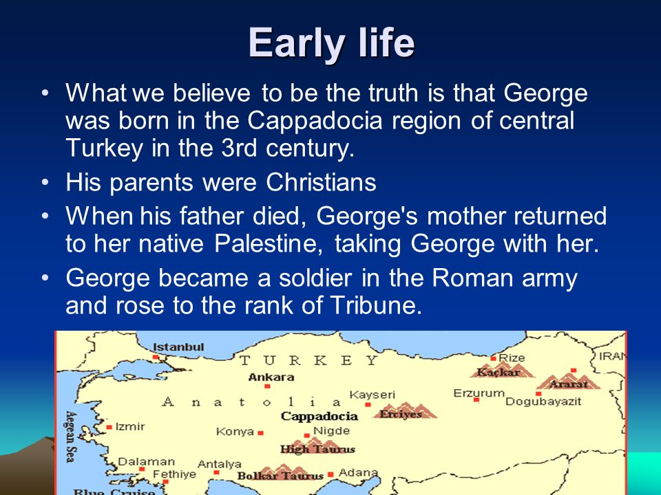 Early life What we believe to be the truth is that George was born in the Cappadocia region of central Turkey in the 3rd century. His parents were Chr