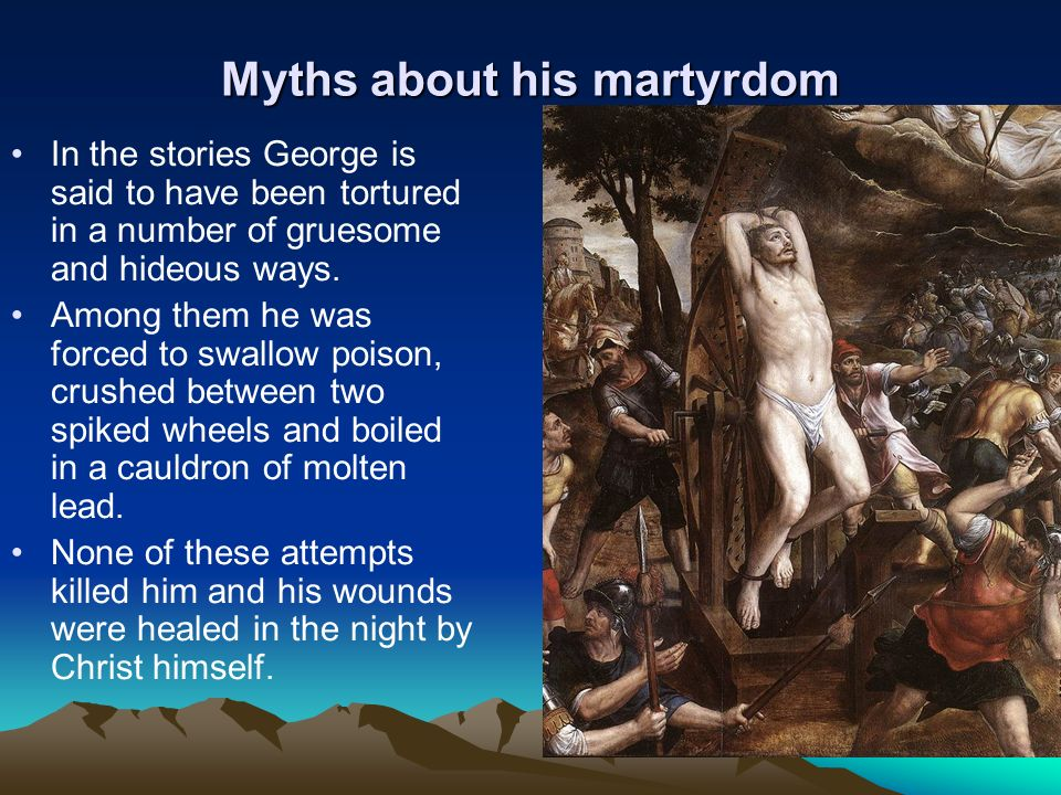 Myths about his martyrdom In the stories George is said to have been tortured in a number of gruesome and hideous ways. Among them he was forced to sw