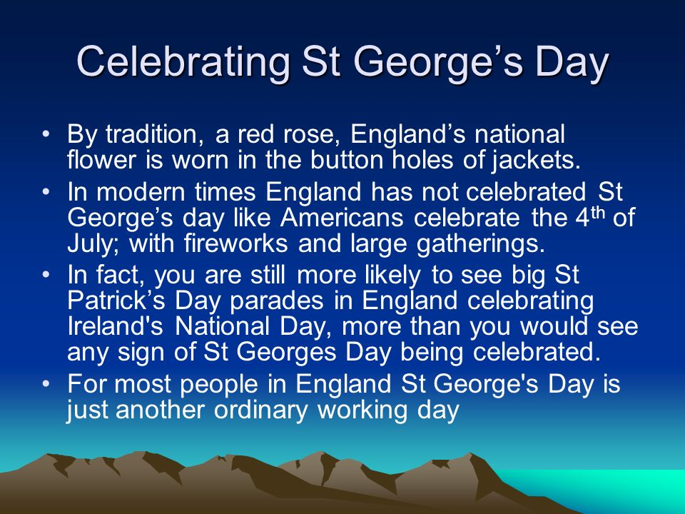 By tradition, a red rose, Englands national flower is worn in the button holes of jackets. In modern times England has not celebrated St Georges day l