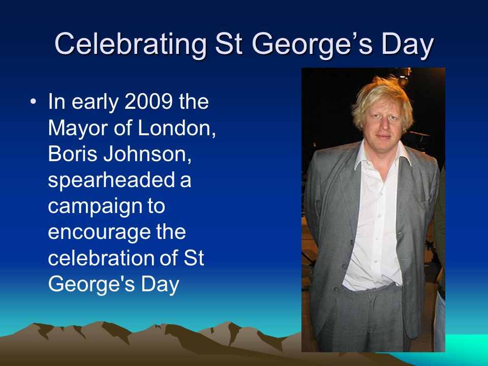 In early 2009 the Mayor of London, Boris Johnson, spearheaded a campaign to encourage the celebration of St George's Day Celebrating St Georges Day